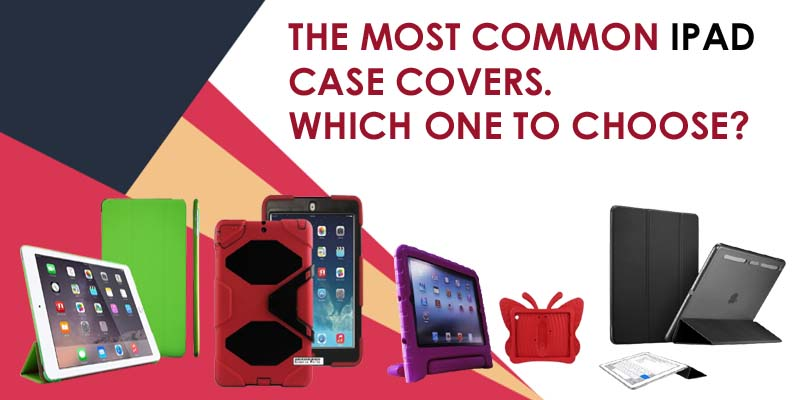 The Most Common iPad Case Covers. Which One to Choose?